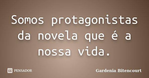 Somos protagonistas da novela que é a nossa vida.... Frase de Gardenia Bitencourt.