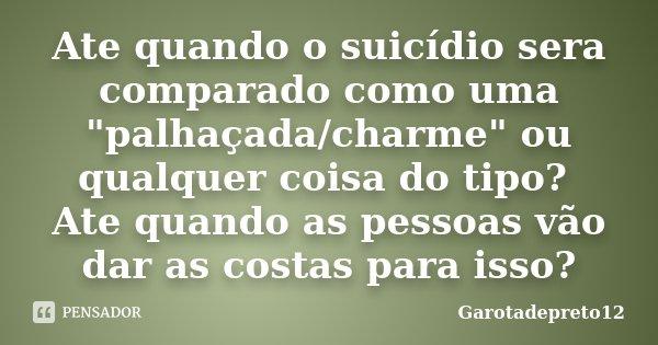 """Ate quando o suicídio sera comparado como uma """"palhaçada/charme"""" ou qualquer coisa do tipo? Ate quando as pessoas vão dar as costas para isso?... Frase de Garotadepreto12."""