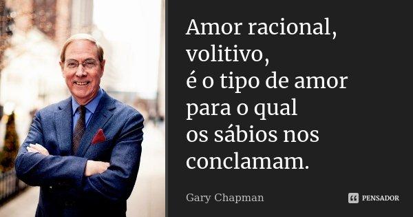 Amor racional, volitivo, é o tipo de amor para o qual os sábios nos conclamam.... Frase de Gary Chapman.