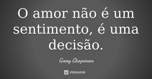 O amor não é um sentimento, é uma decisão.... Frase de Gary Chapman.