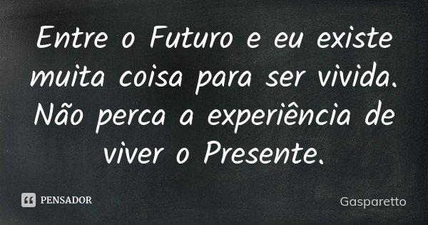 Entre o Futuro e eu existe muita coisa para ser vivida. Não perca a experiência de viver o Presente.... Frase de Gasparetto.