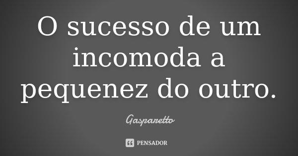 O sucesso de um incomoda a pequenez do outro.... Frase de Gasparetto.