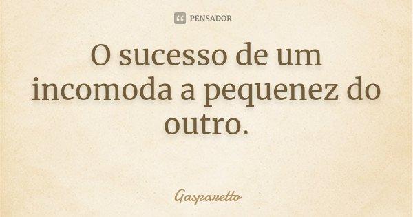 O sucesso de um incomoda a pequenez do outro. ... Frase de Gasparetto.