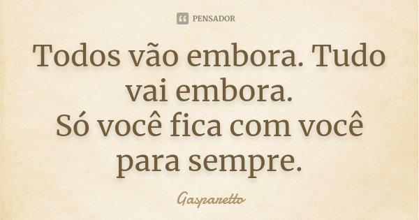Todos vão embora. Tudo vai embora. Só você fica com você para sempre. ... Frase de Gasparetto.