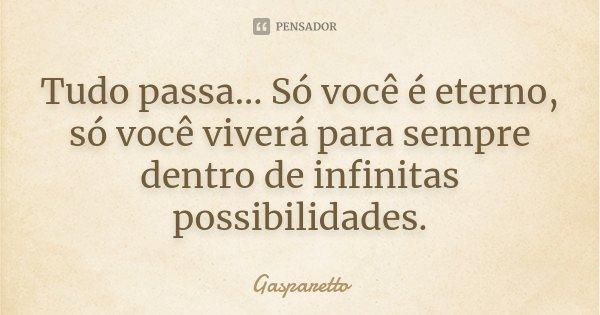 Tudo passa... Só você é eterno, só você viverá para sempre dentro de infinitas possibilidades.... Frase de Gasparetto.