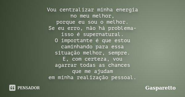 Vou centralizar minha energia no meu melhor, porque eu sou o melhor. Se eu erro, não há problema- isso é supernatural. O importante é que estou caminhando para ... Frase de Gasparetto.
