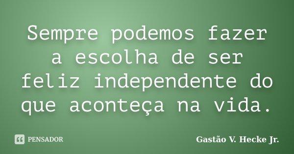 Sempre podemos fazer a escolha de ser feliz independente do que aconteça na vida.... Frase de Gastão V. Hecke Jr..