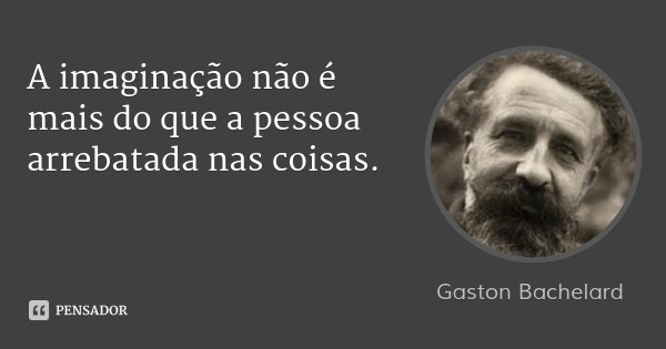 A imaginação não é mais do que a pessoa arrebatada nas coisas.... Frase de Gaston Bachelard.