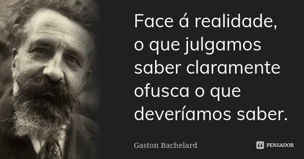 Face á realidade, o que julgamos saber claramente ofusca o que deveríamos saber.... Frase de Gaston Bachelard.
