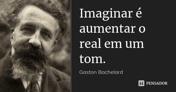 Imaginar é aumentar o real em um tom.... Frase de Gaston Bachelard.