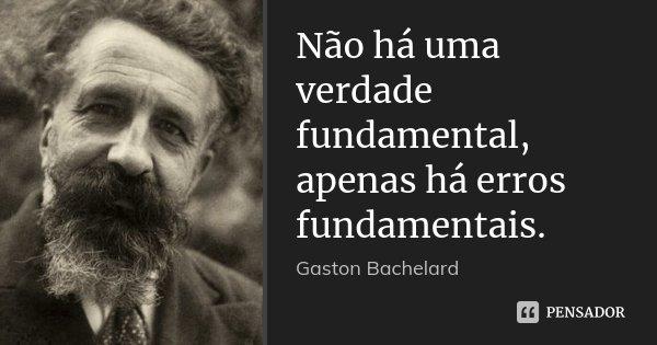 Não há uma verdade fundamental, apenas há erros fundamentais.... Frase de Gaston Bachelard.