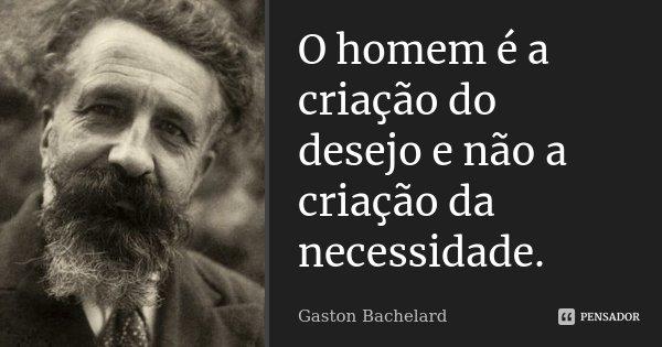 O homem é a criação do desejo e não a criação da necessidade.... Frase de Gaston Bachelard.