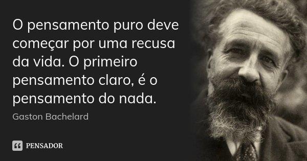 O pensamento puro deve começar por uma recusa da vida. O primeiro pensamento claro, é o pensamento do nada.... Frase de Gaston Bachelard.