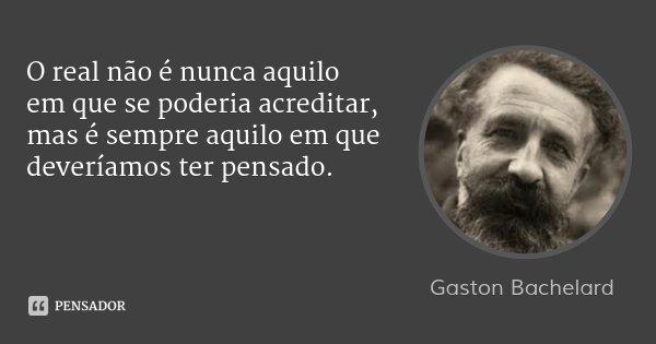 O real não é nunca aquilo em que se poderia acreditar, mas é sempre aquilo em que deveríamos ter pensado.... Frase de Gaston Bachelard.