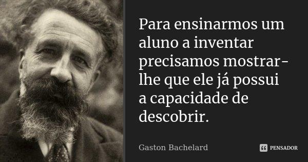 Para ensinarmos um aluno a inventar precisamos mostrar-lhe que ele já possui a capacidade de descobrir... Frase de Gaston Bachelard.