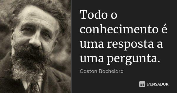 Todo o conhecimento é uma resposta a uma pergunta.... Frase de Gaston Bachelard.