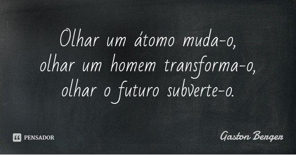 Olhar um átomo muda-o, olhar um homem transforma-o, olhar o futuro subverte-o.... Frase de Gaston Berger.