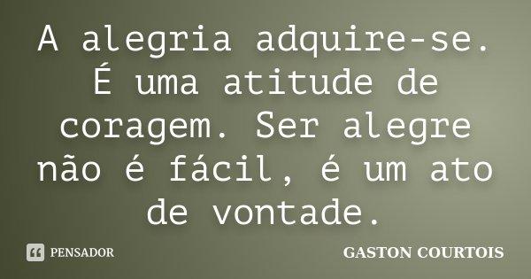 A alegria adquire-se. É uma atitude de coragem. Ser alegre não é fácil, é um ato de vontade.... Frase de Gaston Courtois.