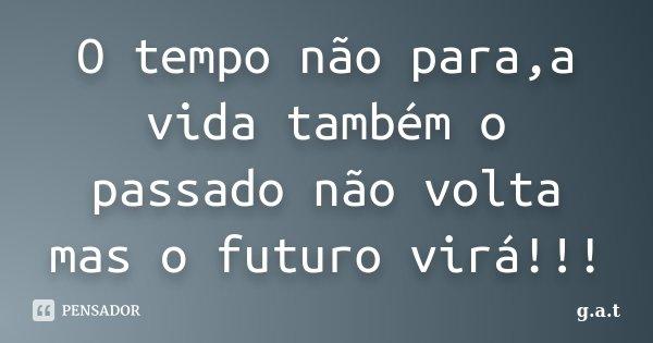 O tempo não para,a vida também o passado não volta mas o futuro virá!!!... Frase de g.a.t.
