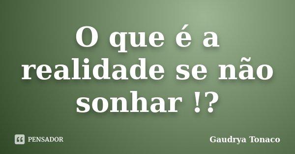 O que é a realidade se não sonhar !?... Frase de Gaudrya Tonaco.