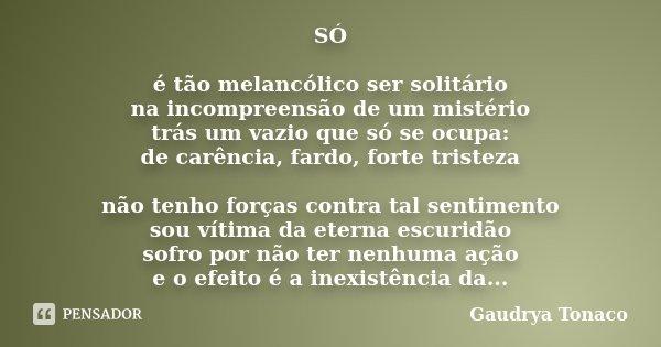 SÓ é tão melancólico ser solitário na incompreensão de um mistério trás um vazio que só se ocupa: de carência,fardo,forte tristeza não tenho forças contra tal s... Frase de Gaudrya Tonaco.