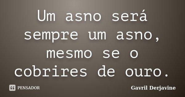 Um asno será sempre um asno, mesmo se o cobrires de ouro.... Frase de Gavril Derjavine.