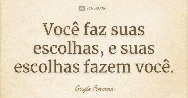 Você faz suas escolhas, e suas escolhas fazem você.... Frase de Gayle Forman.