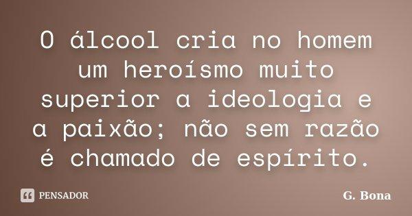 O álcool cria no homem um heroísmo muito superior à ideologia e à paixão; não sem razão é chamado de espírito.... Frase de G. Bona.