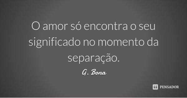 O amor só encontra o seu significado no momento da separação.... Frase de G. Bona.