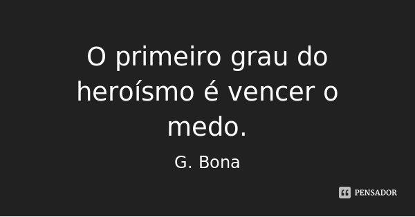 O primeiro grau do heroísmo é vencer o medo.... Frase de G. Bona.