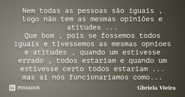 Nem todas as pessoas são iguais , logo não tem as mesmas opiniões e atitudes ... Que bom , pois se fossemos todos iguais e tivessemos as mesmas opnioes e atitud... Frase de Gbriela Vieira.