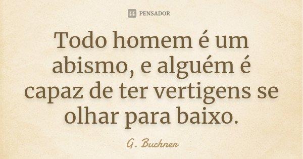 Todo homem é um abismo, e alguém é capaz de ter vertigens se olhar para baixo.... Frase de G. Buchner.