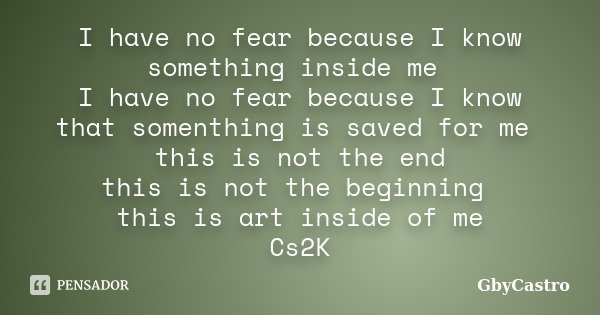 I have no fear because I know something inside me I have no fear because I know that somenthing is saved for me this is not the end this is not the beginning th... Frase de GbyCastro.