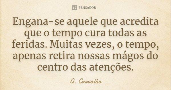Engana-se aquele que acredita que o tempo cura todas as feridas. Muitas vezes, o tempo, apenas retira nossas mágos do centro das atenções.... Frase de G. Carvalho.