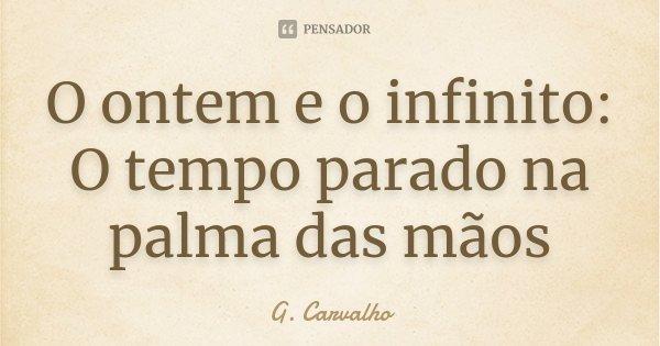 O ontem e o infinito: O tempo parado na palma das mãos... Frase de G. Carvalho.
