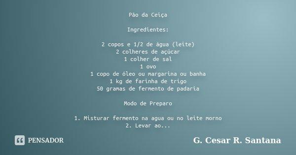 Pão da Ceiça Ingredientes: 2 copos e 1/2 de água (leite) 2 colheres de açúcar 1 colher de sal 1 ovo 1 copo de óleo ou margarina ou banha 1 kg de farinha de trig... Frase de G. Cesar R. Santana.