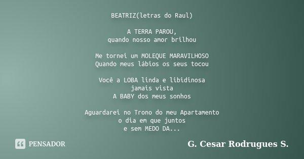 BEATRIZ(letras do Raul) A TERRA PAROU, quando nosso amor brilhou Me tornei um MOLEQUE MARAVILHOSO Quando meus lábios os seus tocou Você a LOBA linda e libidinos... Frase de G. Cesar Rodrugues S..