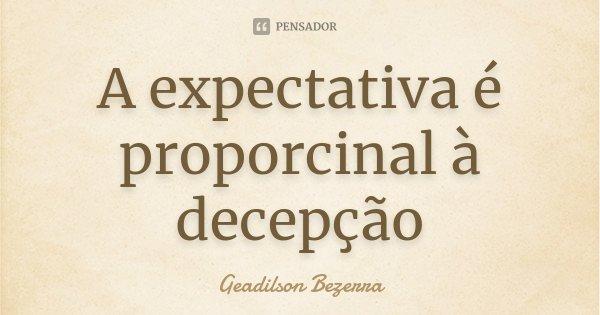 A expectativa é proporcinal à decepção... Frase de Geadilson Bezerra.