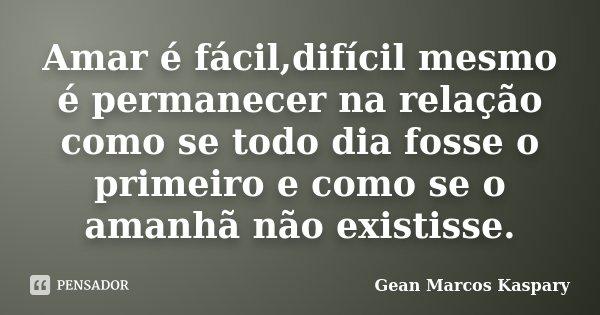 Amar é fácil,difícil mesmo é permanecer na relação como se todo dia fosse o primeiro e como se o amanhã não existisse.... Frase de Gean Marcos Kaspary.