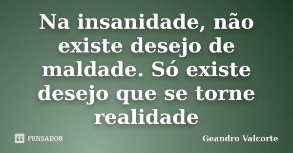 Na insanidade, não existe desejo de maldade. Só existe desejo que se torne realidade... Frase de Geandro Valcorte.