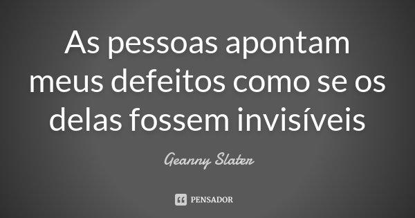 As pessoas apontam meus defeitos como se os delas fossem invisíveis... Frase de Geanny Slater.