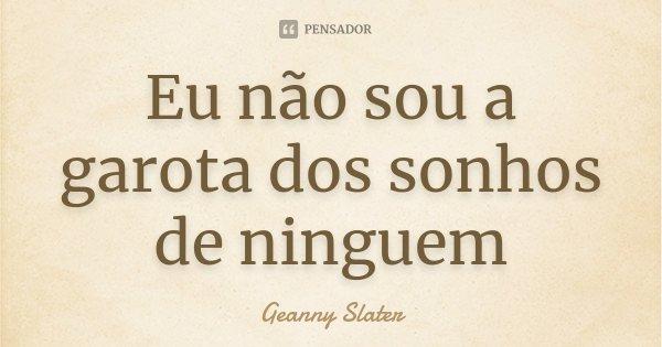 Eu não sou a garota dos sonhos de ninguem... Frase de Geanny Slater.