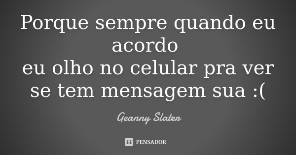 Porque sempre quando eu acordo eu olho no celular pra ver se tem mensagem sua :(... Frase de Geanny Slater.