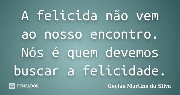 A felicida não vem ao nosso encontro. Nós é quem devemos buscar a felicidade.... Frase de Gecias Martins da Silva.