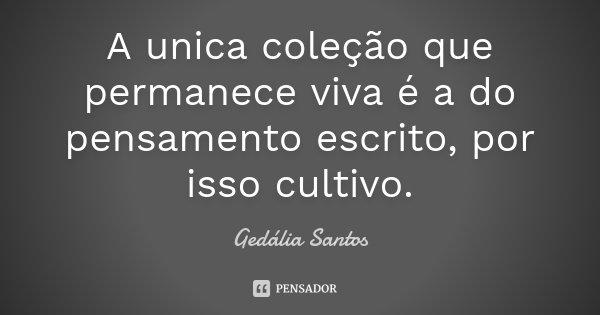 A unica coleção que permanece viva é a do pensamento escrito, por isso cultivo.... Frase de Gedália Santos.