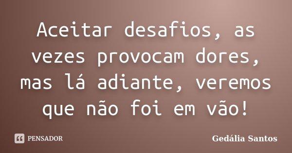 Aceitar desafios, as vezes provocam dores, mas lá adiante, veremos que não foi em vão!... Frase de Gedália Santos.