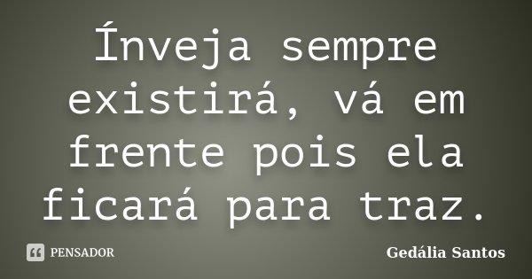 Ínveja sempre existirá, vá em frente pois ela ficará para traz.... Frase de Gedália Santos.