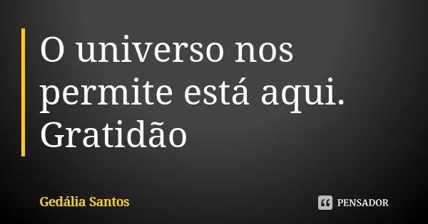 O universo nos permite está aqui. Gratidão... Frase de Gedália Santos.