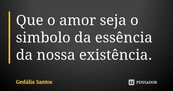 Que o amor seja o simbolo da essência da nossa existência.... Frase de Gedália Santos.