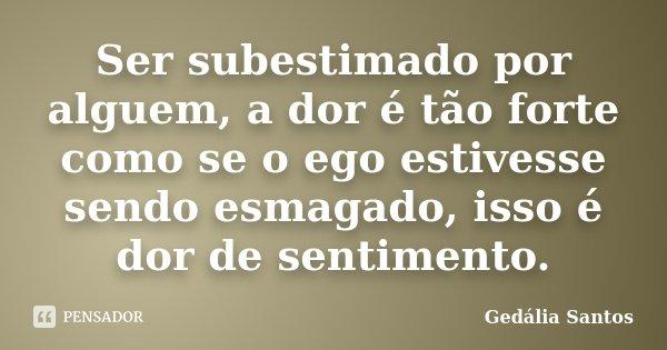 Ser subestimado por alguem, a dor é tão forte como se o ego estivesse sendo esmagado, isso é dor de sentimento.... Frase de Gedália Santos.